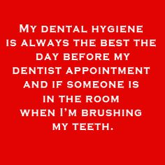 My dental hygiene is always best the day before my appointment and if someone is in the room when I'm brushing #dentistjokes