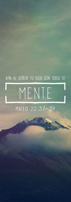 """Mateo 22:37-39 —""""Ama al Señor tu Dios con todo tu corazón, con todo tu ser y con toda tu mente"""" —le respondió Jesús—. Éste es el primero y el más importante de los mandamientos. El segundo se parece a éste: """"Ama a tu prójimo como a ti mismo."""""""