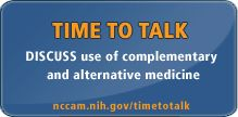 Time to Talk Tips, designed by the National Center for Complementary and Alternative Medicine, encourage a discussion between you and your health care providers.