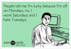 People tell me I'm lucky because I'm off on Mondays, no, I work Saturdays and I hate Tuesdays.