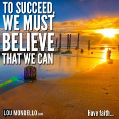 To succeed, we must believe that we can. Have faith..