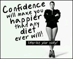 Confidence will make you happier than any diet ever will!