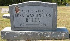 """Rosa 'Aunt Jemima'  Washington Riles--Birth: 1901 Death: 1969  Folk Figure. Born Rosa Washington Riles in Red Oak, Ohio, she was the third popular symbol for the Quaker Oats Company's Aunt Jemima Pancake and Syrup products. Recruited in the 1930s, she traveled around the country making public appearances playing Aunt Jemima until 1948. (bio by: John """"J-Cat"""" Griffith) Burial: Red Oak Presbyterian Church Cemetery  Redoak Brown County Ohio, USA Plot: Sec 2"""