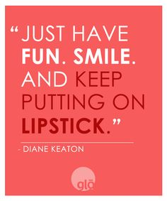 """""""Just have fun, smile and keep putting on lipstick"""" - Diane Keaton"""