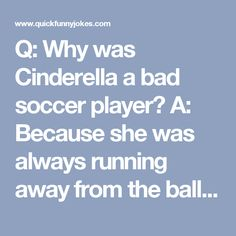 Q: Why was Cinderella a bad soccer player?  A: Because she was always running away from the ball, she kept losing her shoes, and she had a pumpkin for a coach!