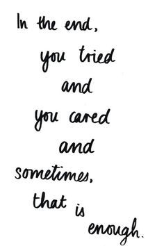 In the end, you tried and you cared and sometimes, that is enough