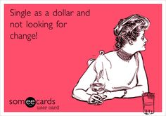 Single as a dollar and not looking for change!