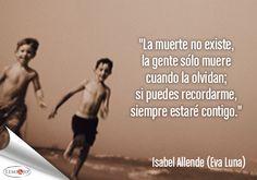 """""""La muerte no existe, la gente sólo muere cuando la olvidan; si puedes recordarme, siempre estaré contigo."""" Isabel Allende (Eva Luna) #frases"""