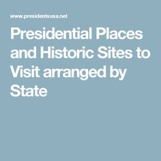 Presidential Places and Historic Sites to Visit arranged by State