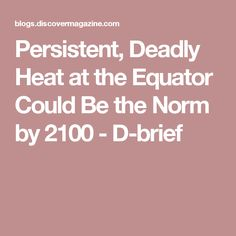 Persistent, Deadly Heat at the Equator Could Be the Norm by 2100 - D-brief