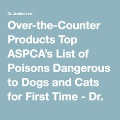 Over-the-Counter Products Top ASPCA's List of Poisons Dangerous to Dogs and Cats for First Time - Dr. Justine Lee   Dr. Justine Lee