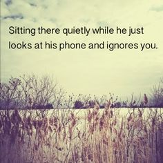 When you feel lonely sitting right next to someone. 'Sitting there while he just looks at his phone and ignores you.'