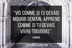 Voici une célèbre citation de Gandhi sur la vie et la connaissance: « Vis comme si tu devais mourir demain. Apprends comme si tu devais vivre toujours. » Gandhi