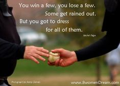 """You win a few, you lose a few. Some get rained out. But you got to dress for all of them"" -Satchel Paige"