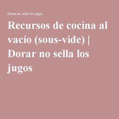 Recursos de cocina al vacío (sous-vide) | Dorar no sella los jugos Sous Vide, Food And Drink, Healthy Eating, Gourmet, Food Security, Juices, Drink, Recipes, Cooking