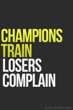 Be A Champion!     Champions Train Losers Complain!