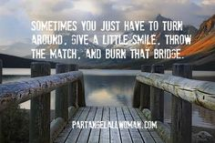 Sometimes you just have to turn around, give a little smile, throw the match, and burn that bridge. #partangelallwoman.com