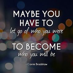 """Maybe you have to let go of who you are to become who you will be."""