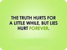 The truth hurts for a little while, but lies hurt forever.