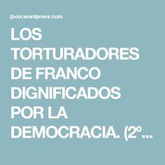 LOS TORTURADORES DE FRANCO DIGNIFICADOS POR LA DEMOCRACIA. (2º Parte) | Jboix's Blog