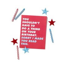 You shouldn't have a to do a thing on your birthday. Sorry I made you read this.