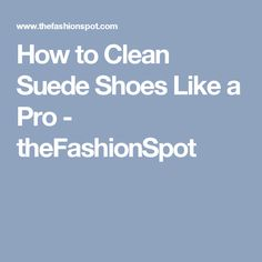 How to Clean Suede Shoes Like a Pro - theFashionSpot Clean Suede Shoes, How To Clean Suede, Like A Pro, Cleaning, Tips, Accessories, Home Cleaning, Counseling