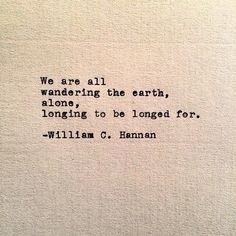 """We are all wondering the earth, alone, longing to be longed for"" -W.C.Hannan"