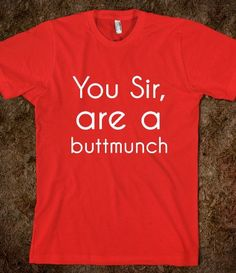 You Sir Are a Buttmunch Funny T-Shirt Sold here http://tshirtunicorn.com/products/you-sir-are-a-buttmunch-dark