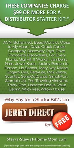 http://www.stay-a-stay-at-home-mom.com/about-jerky-direct.html These companies charge for a starter kit.  Jerky Direct does not require a starter kit to join.