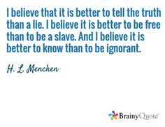 I believe that it is better to tell the truth than a lie. I believe it is better to be free than to be a slave. And I believe it is better to know than to be ignorant. / H. L. Mencken