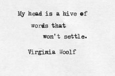 My head is a hive of words that won't settle. - Virginia Woolf in a letter to…