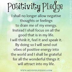 Positivity Pledge I shall no longer allow negative thoughts or feelings to drain me of my energy. Instead I shall focus on all the good that is in my life. I will think it, feel it and speak it. By doing so I will send out vibes of positive energy into th Positive Schwingungen, Positive Thoughts Quotes, Positive Vibes, Staying Positive, Mantras For Positive Energy, Negative Energy Quotes, Good Energy Quotes, Positive Quotes For Life Motivation, Positive Outlook On Life