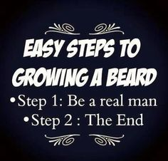 Easy steps to growing a beard. Step Be a real man. Step The end. I Love Beards, Great Beards, Beard Love, Awesome Beards, Sexy Bart, Beard Quotes, Beard Humor, Man Humor, Epic Beard