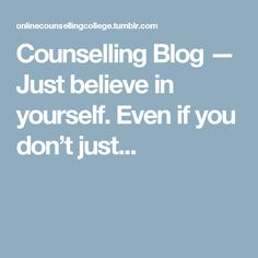 Counselling Blog — Just believe in yourself. Even if you don't just...