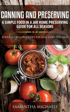 Canning and Preserving: A Simple Food In A Jar Home Preserving Guide for All Seasons : Bonus: Food Storage Tips for Meat, Dairy and Eggs by Samantha Michaels, http://www.amazon.com/dp/B00I9AVFPW/ref=cm_sw_r_pi_dp_s4rVub0HCS2VT