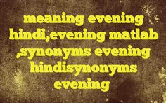 meaning evening hindi,evening matlab ,synonyms evening hindisynonyms evening Meaning of  evening in Hindi  SYNONYMS AND OTHER WORDS FOR evening  शाम→evening,night,eventide,vesper संध्या→evening,dusk,vesper,eventide,even,night विकाल→twilling,evening सायंकाल→Evening Definition of evening the period of time at the end of the day, usually from about 6 ...