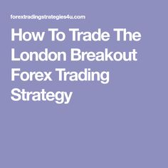 How To Trade The London Breakout Forex Trading Strategy