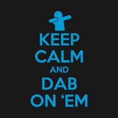 Keep calm and dab on 'em! lol! love this keepcalm and...