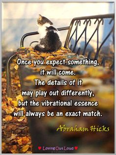 Once you expect something, it will come. The details of it may play out differently, but the vibrational essence will always be an exact match.