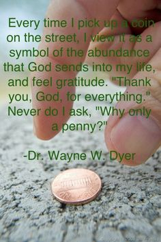 """Wayne Dyer taught me this. To this day, heads or tails, I pick up pennies and silently or aloud tell God, """"Thank you. Wayne Dyer Quotes, Attitude Of Gratitude, Attitude Quotes, Spiritual Quotes, Spiritual Awakening, Spiritual Path, Positive Thoughts, Quotes Positive, Positive Vibes"""