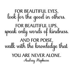 For beautiful eyes, look for the good in others. For beautiful lips, speak only words of kindness. And for poise, walk with the knowledge that you are never alone. Audrey Hepburn