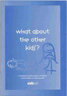 What About Other Kids? Booklet to support children when a young sibling dies.
