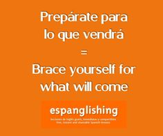 Prepárate para lo que vendrá = Brace yourself for what will come