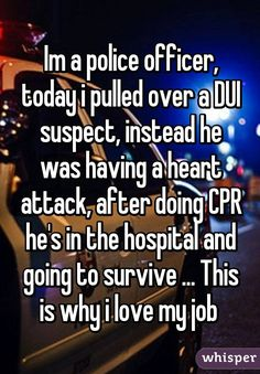 Im a police officer, today i pulled over a DUI suspect, instead he was having a heart attack, after doing CPR he's in the hospital and going to survive ... This is why i love my job