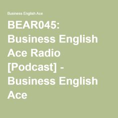 BEAR045: Business English Ace Radio [Podcast] - Business English Ace - http://www.businessenglishace.com/bear45 -