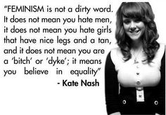 Feminism is not a dirty word...it means you believe in equality. ~Kate Nash