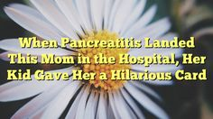 When Pancreatitis Landed This Mom in the Hospital, Her Kid Gave Her a Hilarious Card - http://www.facebook.com/415612751918392/posts/957536137726048