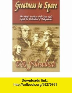 Greatness to Spare The Heroic Sacrifices of the Men Who Signed the Declaration of Independence (9780735101647) T. R. Fehrenbach , ISBN-10: 0735101647  , ISBN-13: 978-0735101647 ,  , tutorials , pdf , ebook , torrent , downloads , rapidshare , filesonic , hotfile , megaupload , fileserve
