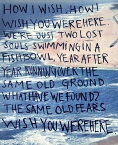 HOW I WISH, HOW I WISH YOU WERE HERE. WE'RE JUST TWO LOST SOULS SWIMMING IN  FISHBOWL, YEAR AFTER YEAR. RUNNING OVER THE SAME OLD GROUND. WHAT HAVE WE FOUND? THE SAME OLD FEARS WISH YOU WERE HERE.