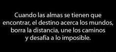 Cuando las almas se tienen que encontrar, el destino acerca los mundos, borra la distancia, une los caminos y desafía a lo imposible. #frases